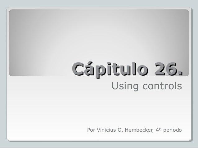 Cápitulo 26.Cápitulo 26.Using controlsPor Vinicius O. Hembecker, 4º periodo