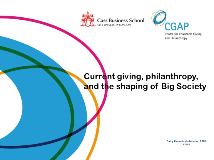 Current giving, philanthropy,and the shaping of Big Society                    Cathy Pharoah, Co-Director, ESRC           ...
