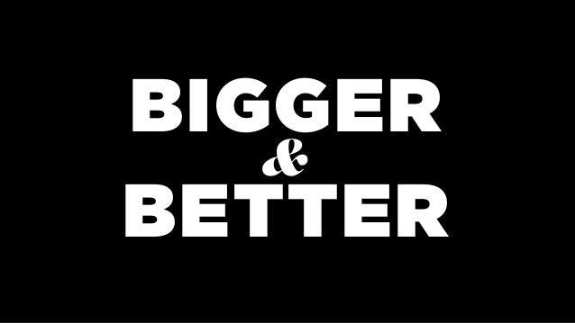 BIGGER  BETTER &