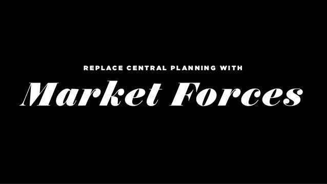 Market Forces R E P L A C E C E N T R A L P L A N N I N G W I T H
