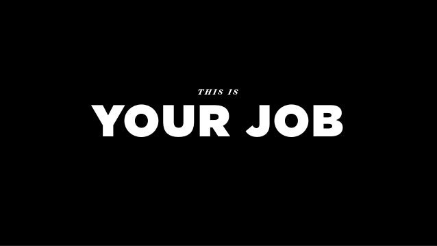 YOUR JOB T H I S I S