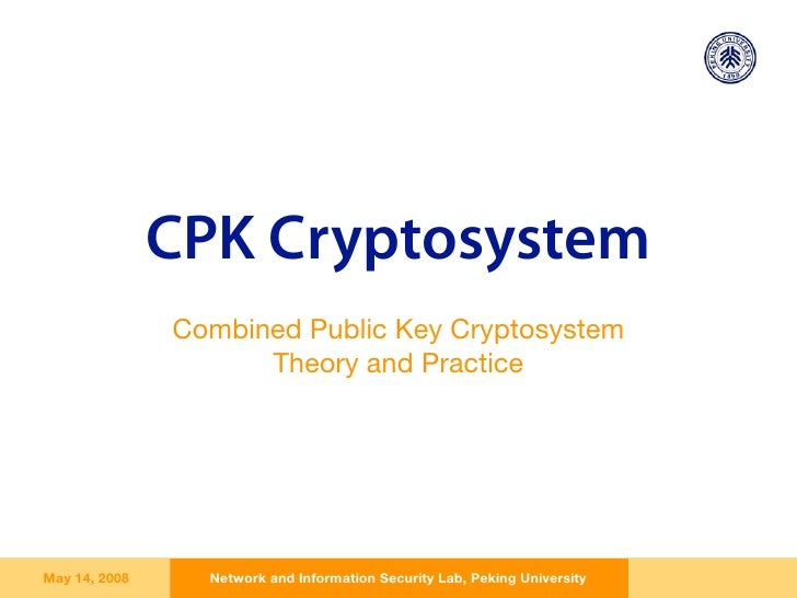 CPK Cryptosystem                Combined Public Key Cryptosystem                      Theory and Practice     May 14, 2008...