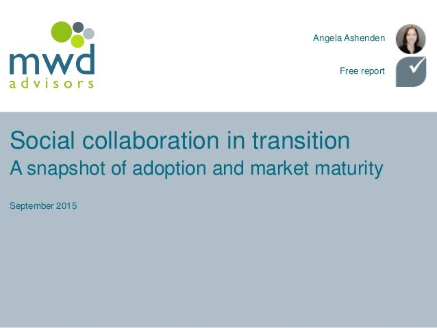 Social collaboration in transition September 2015 Angela Ashenden Free report A snapshot of adoption and market maturity