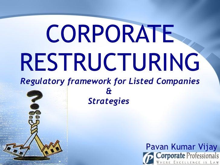 CORPORATE RESTRUCTURING Regulatory framework for Listed Companies &  Strategies  Pavan Kumar Vijay