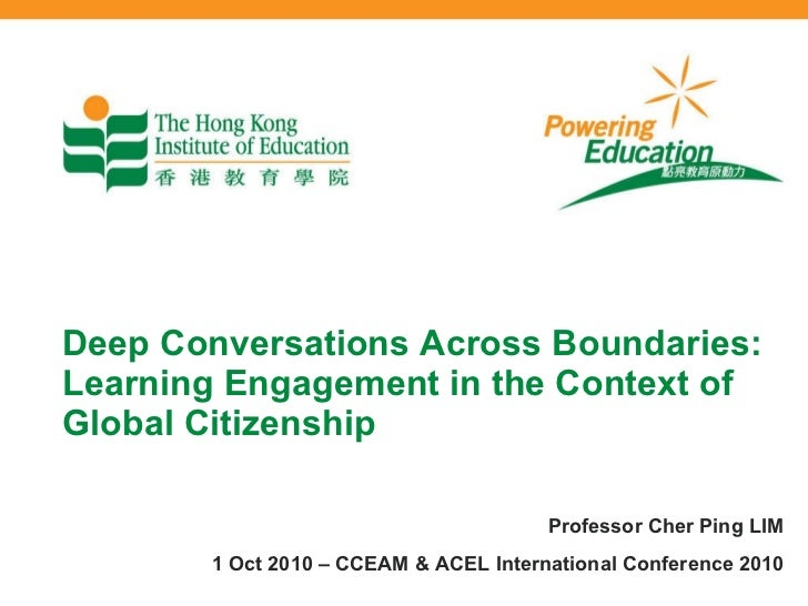 Deep Conversations Across Boundaries: Learning Engagement in the Context of Global Citizenship Professor Cher Ping LIM 1 O...