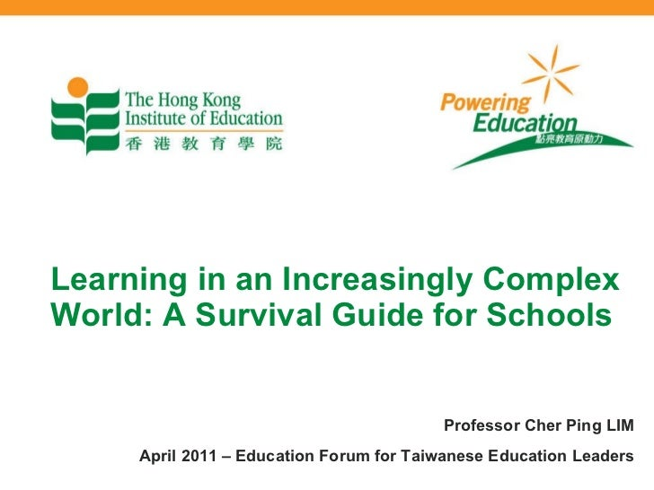 Learning in an Increasingly Complex World: A Survival Guide for Schools Professor Cher Ping LIM April 2011 – Education For...