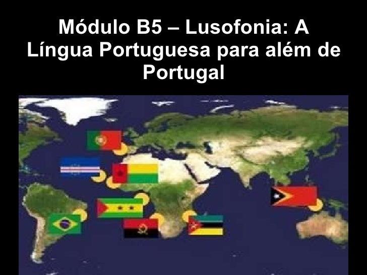 Módulo B5 – Lusofonia: A Língua Portuguesa para além de Portugal