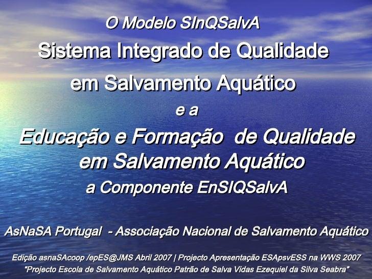 <ul><li>O Modelo SInQSalvA  </li></ul><ul><li>Sistema Integrado de Qualidade  </li></ul><ul><li>em Salvamento Aquático   <...