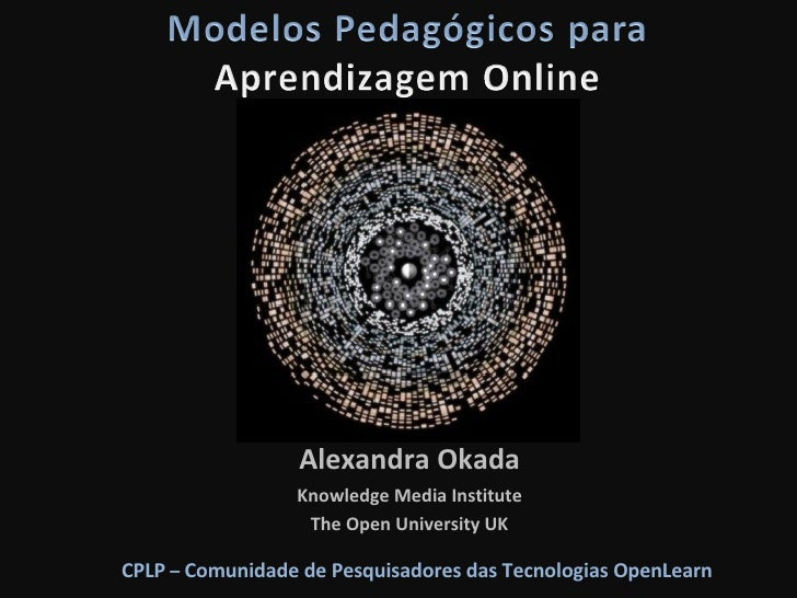Alexandra Okada Knowledge Media Institute The Open University UK CPLP  –  Comunidade de Pesquisadores das Tecnologias Open...