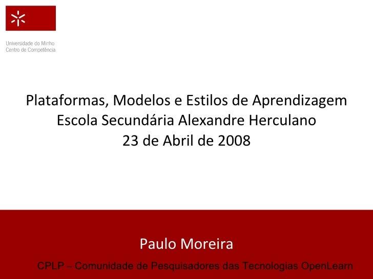 Plataformas, Modelos e Estilos de Aprendizagem Escola Secundária Alexandre Herculano 23 de Abril de 2008 Paulo Moreira CPL...