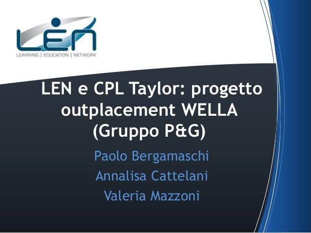 LEN e CPL Taylor: progetto outplacement WELLA (Gruppo P&G) Paolo Bergamaschi Annalisa Cattelani Valeria Mazzoni