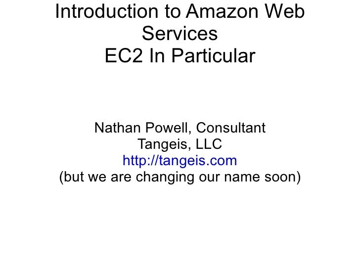 Introduction to Amazon Web Services EC2 In Particular Nathan Powell, Consultant Tangeis, LLC http://tangeis.com (but we ar...