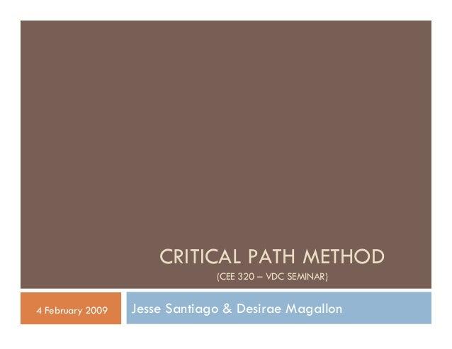 CRITICAL PATH METHOD                               (CEE 320 – VDC SEMINAR)4 February 2009   Jesse Santiago & Desirae Magal...