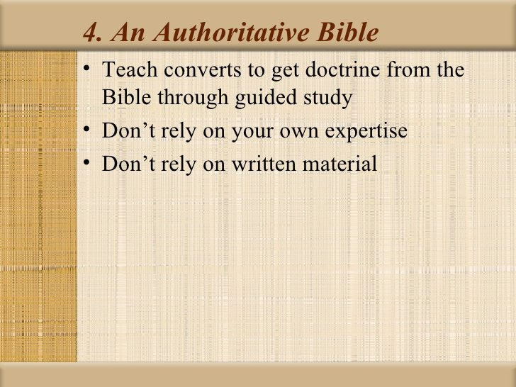 4. An Authoritative Bible• Teach converts to get doctrine from the  Bible through guided study• Don't rely on your own exp...