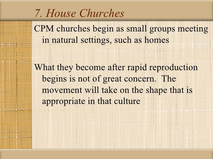 7. House ChurchesCPM churches begin as small groups meeting in natural settings, such as homesWhat they become after rapid...