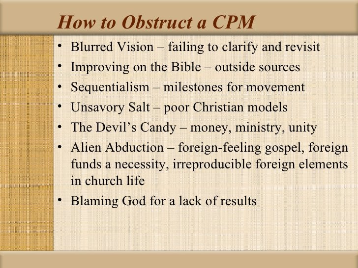 How to Obstruct a CPM• Blurred Vision – failing to clarify and revisit• Improving on the Bible – outside sources• Sequenti...