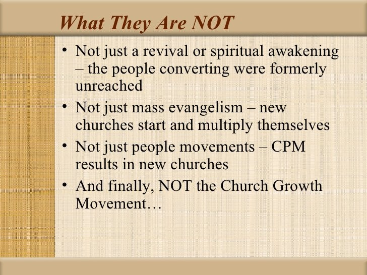 What They Are NOT• Not just a revival or spiritual awakening  – the people converting were formerly  unreached• Not just m...