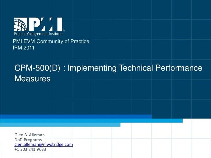 PMI EVM Community of PracticeIPM 2011CPM-500(D) : Implementing Technical PerformanceMeasuresGlen B. AllemanDoD Programsgle...