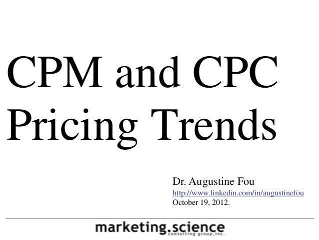 CPM and CPC Pricing Trends Dr. Augustine Fou http://www.linkedin.com/in/augustinefou October 19, 2012.