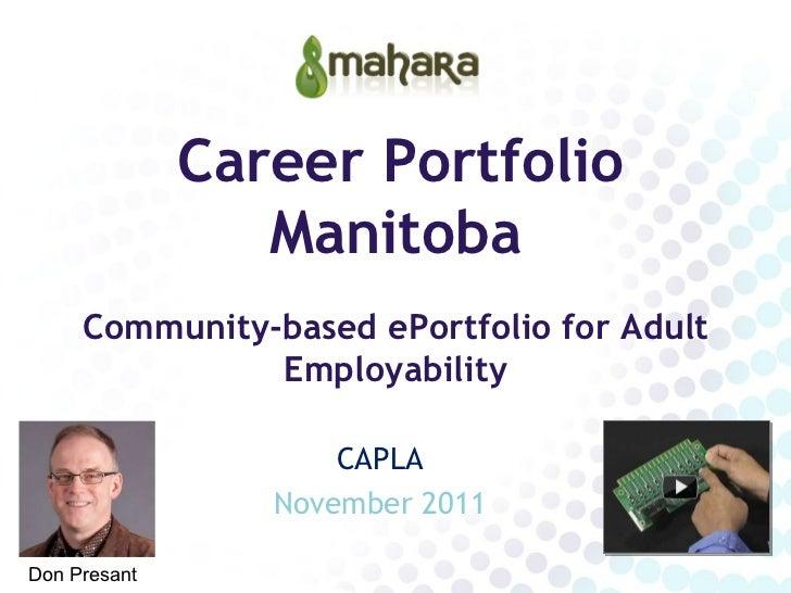 Career Portfolio Manitoba Community-based ePortfolio for Adult Employability CAPLA November 2011 Don Presant
