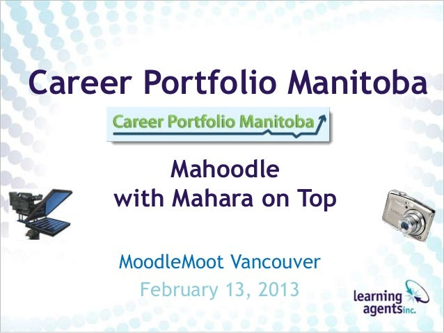 Career Portfolio Manitoba          Mahoodle     with Mahara on Top     MoodleMoot Vancouver       February 13, 2013