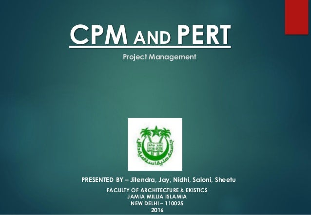 CPM AND PERT PRESENTED BY – Jitendra, Jay, Nidhi, Saloni, Sheetu Project Management FACULTY OF ARCHITECTURE & EKISTICS JAM...