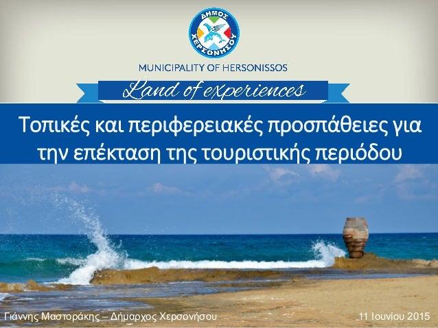 Τοπικές και περιφερειακές προσπάθειες για την επέκταση της τουριστικής περιόδου 11 Ιουνίου 2015Γιάννης Μαστοράκης – Δήμαρχ...