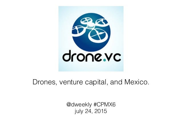 Drones, venture capital, and Mexico. @dweekly #CPMX6 july 24, 2015