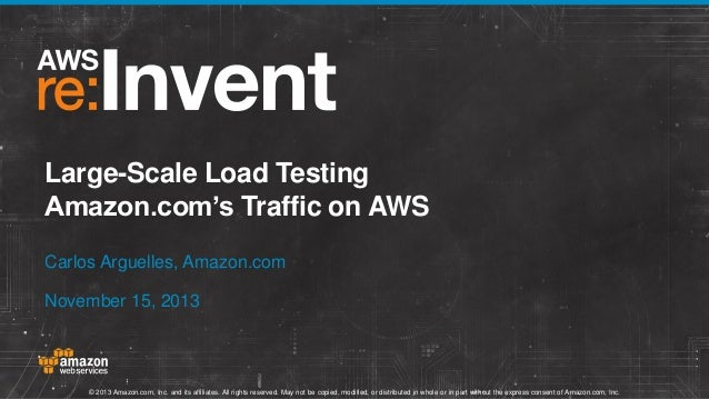 Large-Scale Load Testing Amazon.com's Traffic on AWS Carlos Arguelles, Amazon.com November 15, 2013  © 2013 Amazon.com, In...