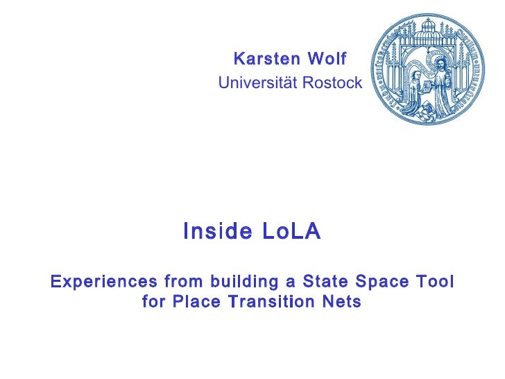 Inside LoLA Experiences from building a State Space Tool for Place Transition Nets Karsten Wolf Universität Rostock
