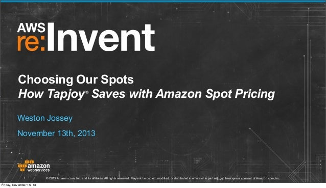 Choosing Our Spots How Tapjoy Saves with Amazon Spot Pricing ®  Weston Jossey November 13th, 2013  © 2013 Amazon.com, Inc....
