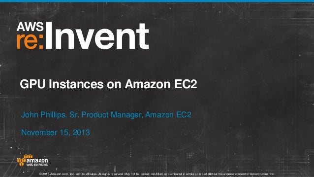 GPU Instances on Amazon EC2 John Phillips, Sr. Product Manager, Amazon EC2 November 15, 2013  © 2013 Amazon.com, Inc. and ...