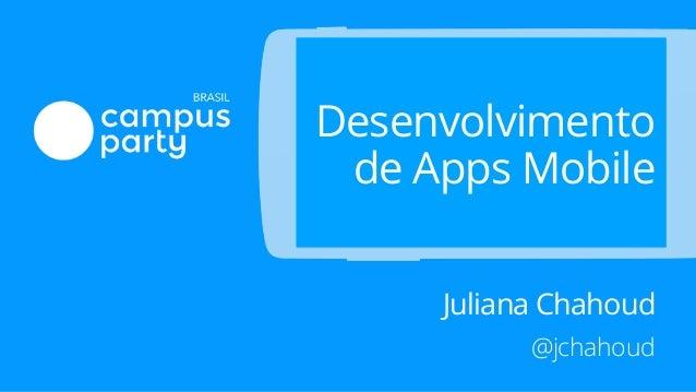 Desenvolvimento de Apps Mobile Juliana Chahoud @jchahoud