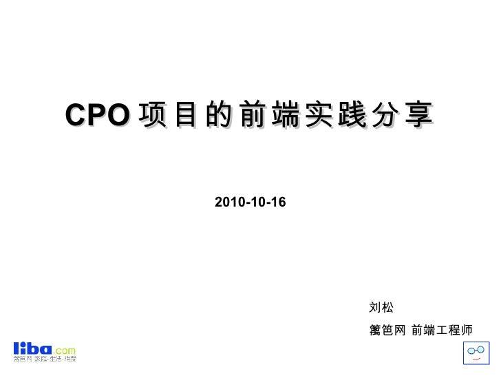CPO 项目的前端实践分享 2010-10-16 刘松 篱笆网 前端工程师