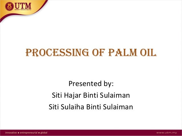 PROCESSING OF PALM OIL Presented by: Siti Hajar Binti Sulaiman Siti Sulaiha Binti Sulaiman