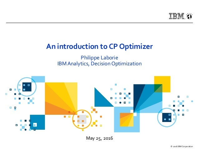 May 25, 2016 © 2016 IBM Corporation An introduction to CP Optimizer Philippe Laborie IBM Analytics, Decision Optimization