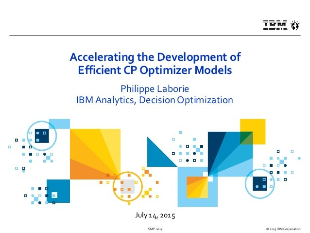 July 14, 2015 © 2015 IBM CorporationISMP 2015 Accelerating the Development of Efficient CP Optimizer Models Philippe Labor...