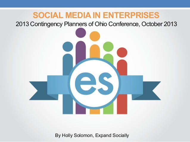 SOCIAL MEDIA IN ENTERPRISES 2013 Contingency Planners of Ohio Conference, October 2013  By Holly Solomon, Expand Socially