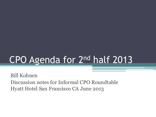 CPO Agenda for 2nd half 2013 Bill Kohnen Discussion notes for Informal CPO Roundtable Hyatt Hotel San Francisco CA June 20...