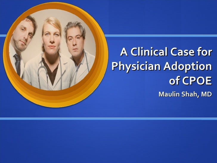 A Clinical Case for Physician Adoption of CPOE Maulin Shah, MD
