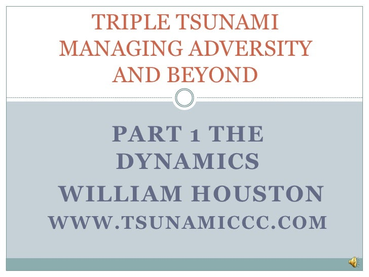 TRIPLE TSUNAMIMANAGING ADVERSITY   AND BEYOND   PART 1 THE   DYNAMICSWILLIAM HOUSTONWWW.TSUNAMICCC.COM