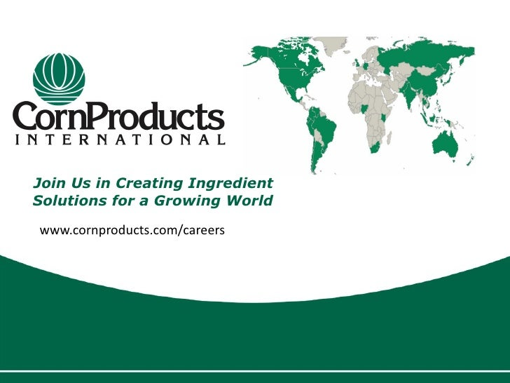 Join Us in Creating Ingredient Solutions for a Growing World www.cornproducts.com/careers