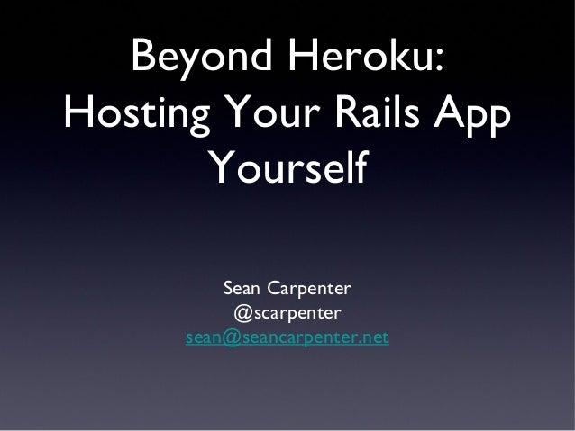 Beyond Heroku: Hosting Your Rails App Yourself Sean Carpenter @scarpenter sean@seancarpenter.net