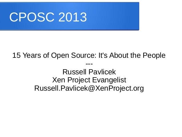 CPOSC 2013 15 Years of Open Source: It's About the People --Russell Pavlicek Xen Project Evangelist Russell.Pavlicek@XenPr...