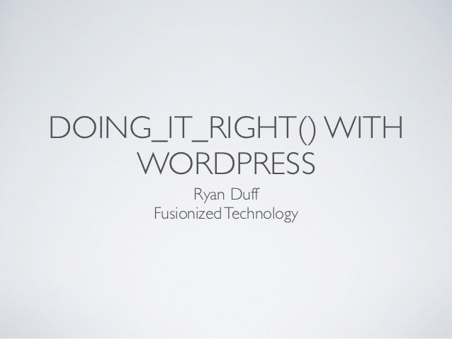 DOING_IT_RIGHT() WITH    WORDPRESS            Ryan Duff      Fusionized Technology