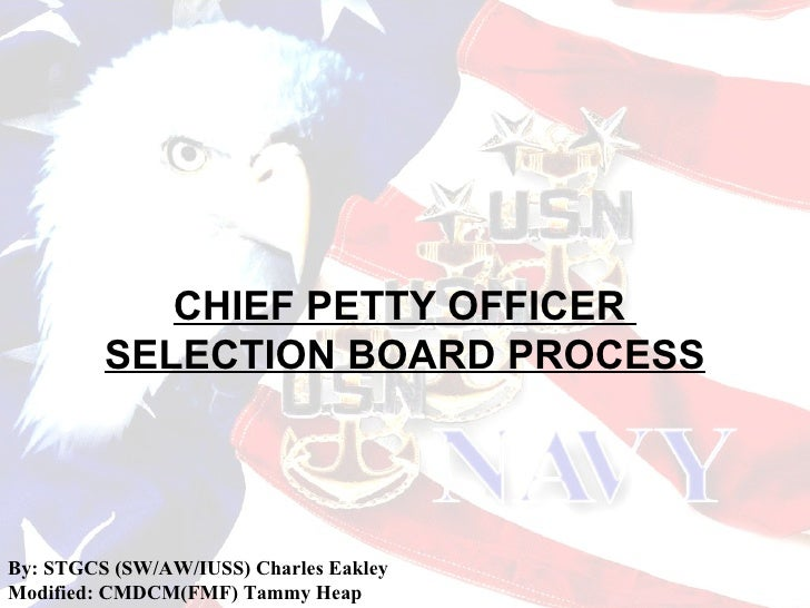 CHIEF PETTY OFFICER         SELECTION BOARD PROCESSBy: STGCS (SW/AW/IUSS) Charles EakleyModified: CMDCM(FMF) Tammy Heap