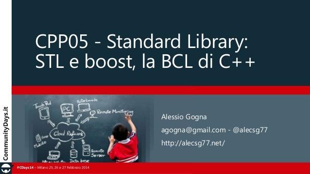 CPP05 - Standard Library: STL e boost, la BCL di C++ Alessio Gogna agogna@gmail.com - @alecsg77  http://alecsg77.net/ #CDa...