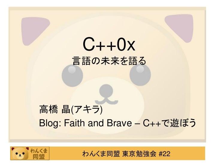 C++0x      言語の未来を語る高橋 晶(アキラ)Blog: Faith and Brave – C++で遊ぼう        わんくま同盟 東京勉強会 #22