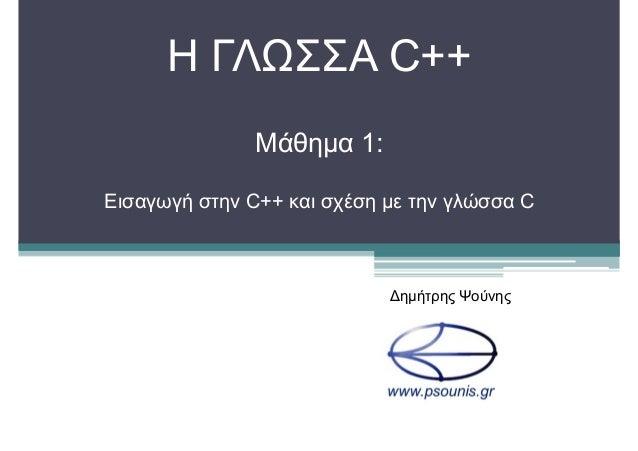 H ΓΛΩΣΣΑ C++ Μάθημα 1: Εισαγωγή στην C++ και σχέση με την γλώσσα C Δημήτρης Ψούνης
