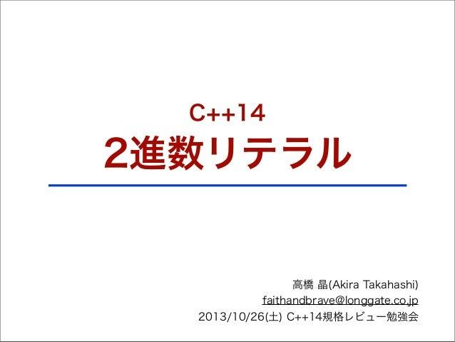 C++14  2進数リテラル  高橋 晶(Akira Takahashi) faithandbrave@longgate.co.jp 2013/10/26(土) C++14規格レビュー勉強会